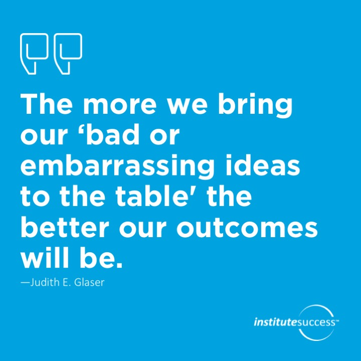 The more we bring our 'bad or embarrassing ideas to the table' the better our outcomes will be.	Judith E. Glaser