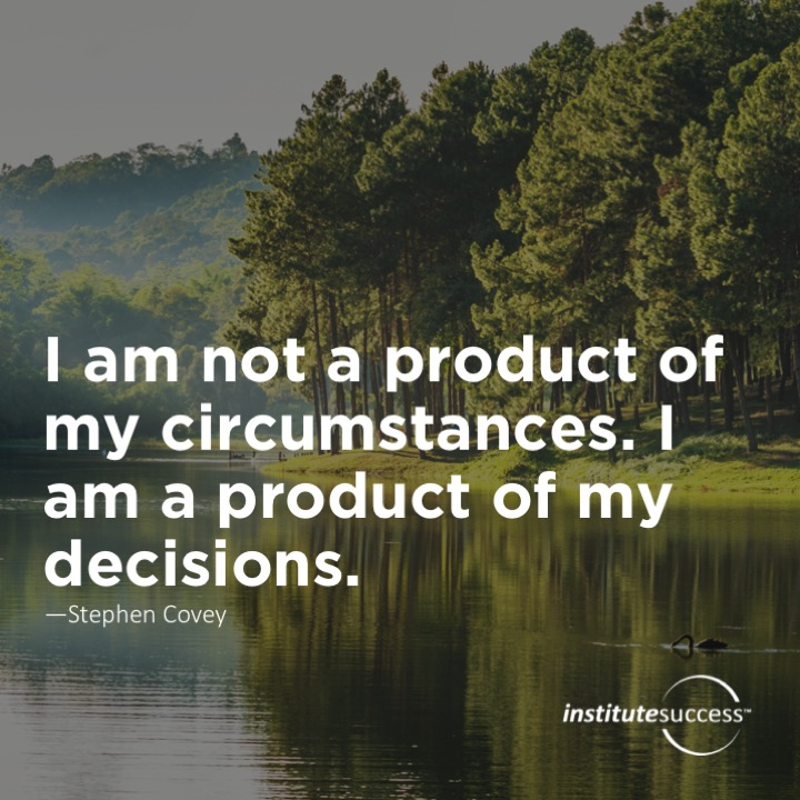 I am not a product of my circumstances. I am a product of my decisions.Stephen Covey