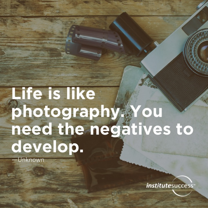 Life is like photography. You need the negatives to develop. Unknown