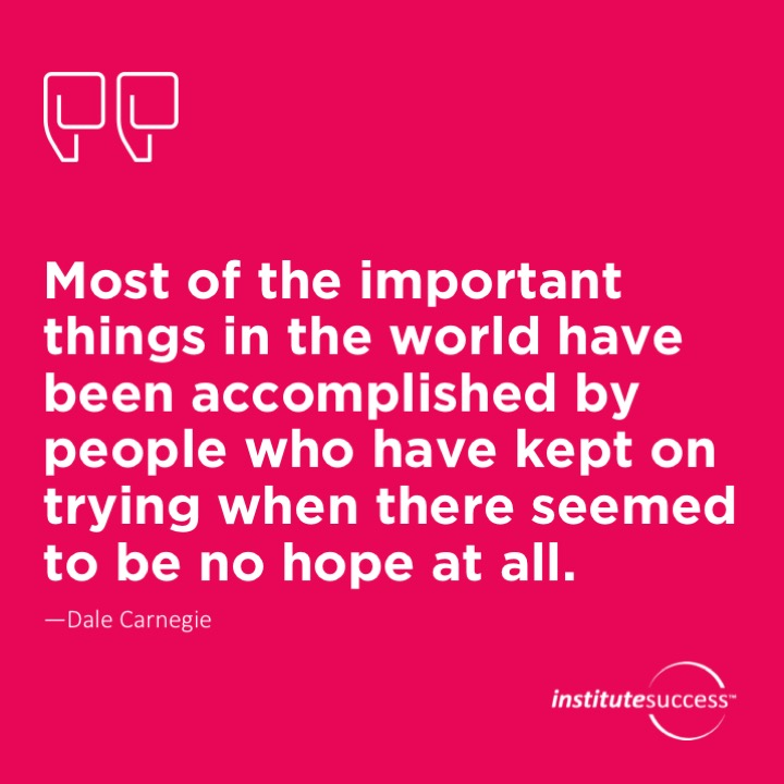 Most of the important things in the world have been accomplished by people who have kept on trying when there seemed to be no hope at all.Dale Carnegie