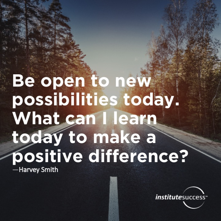 Be open to new possibilities today. What can I learn today to make a positive difference? Harvey Smith