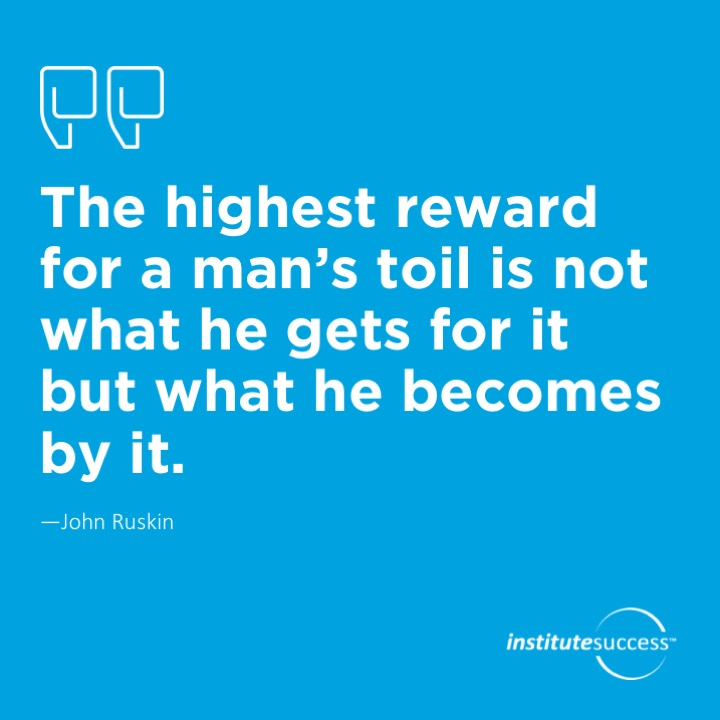 The highest reward for a man's toil is not what he gets for it but what he becomes by it.	John Ruskin