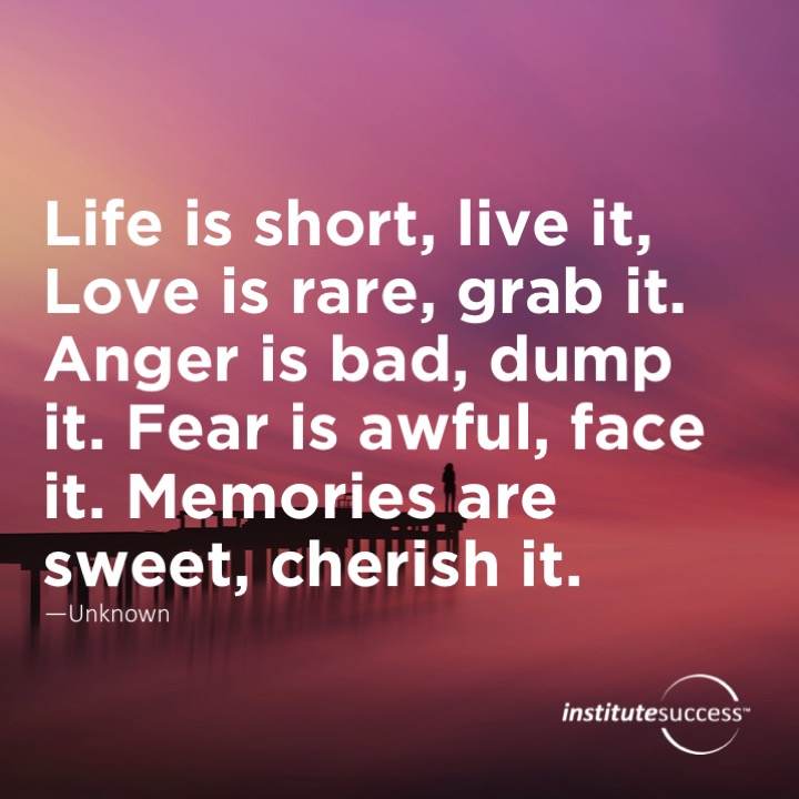 Life is short, live it, Love is rare, grab it. Anger is bad, dump it. Fear is awful, face it. Memories are sweet, cherish it.	Unknown