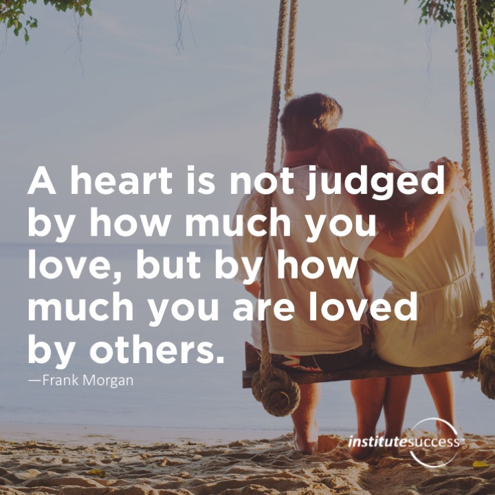 A heart is not judged by how much you love, but by how much you are loved by others.	Frank Morgan