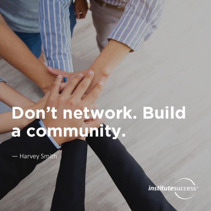 Don't network. Build a community.  Harvey Smith