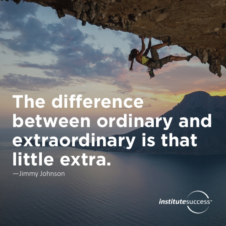 The difference between ordinary and extraordinary is that little extra.Jimmy Johnson