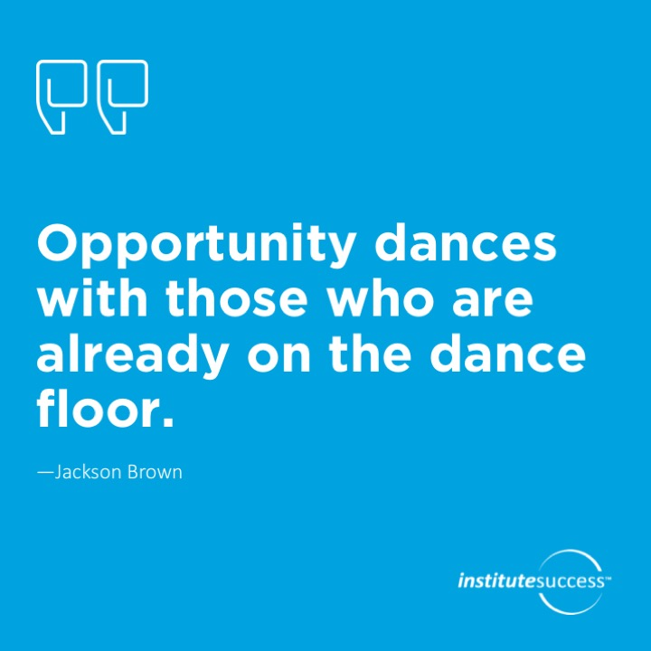 Opportunity dances with those who are already on the dance floor.  Jackson Brown
