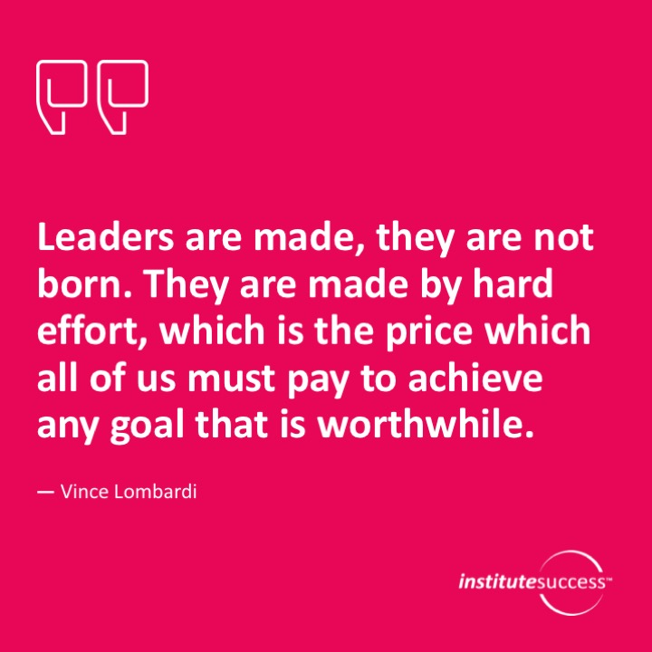 Leaders are made, they are not born. They are made by hard effort, which is the price which all of us must pay to achieve any goal that is worthwhile.	Vince Lombardi