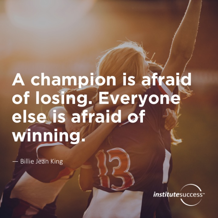 A champion is afraid of losing. Everyone else is afraid of winning.  Billie Jean King