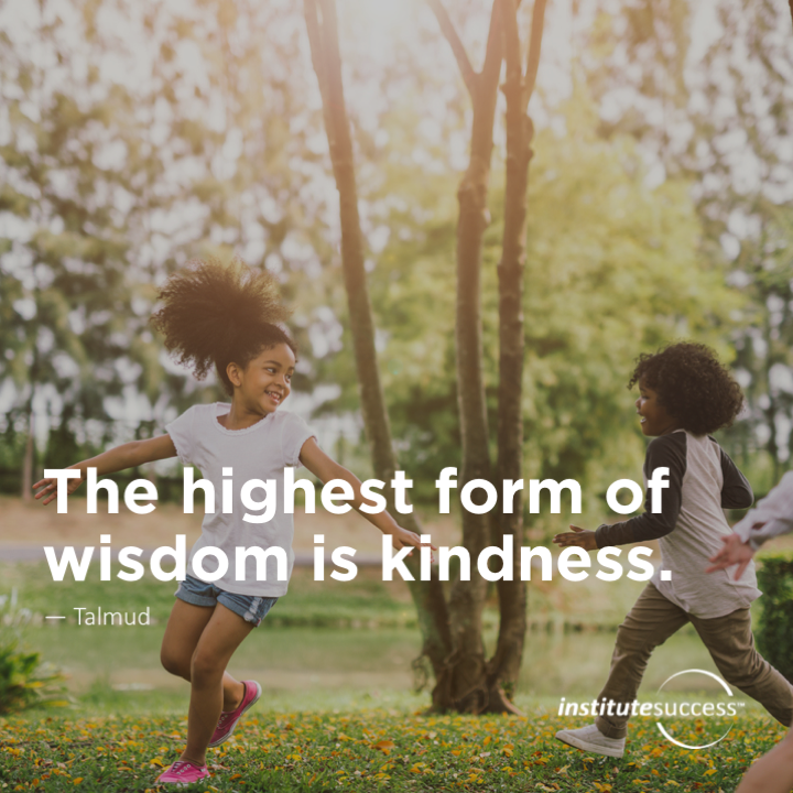 The highest form of wisdom is kindness.	Talmud