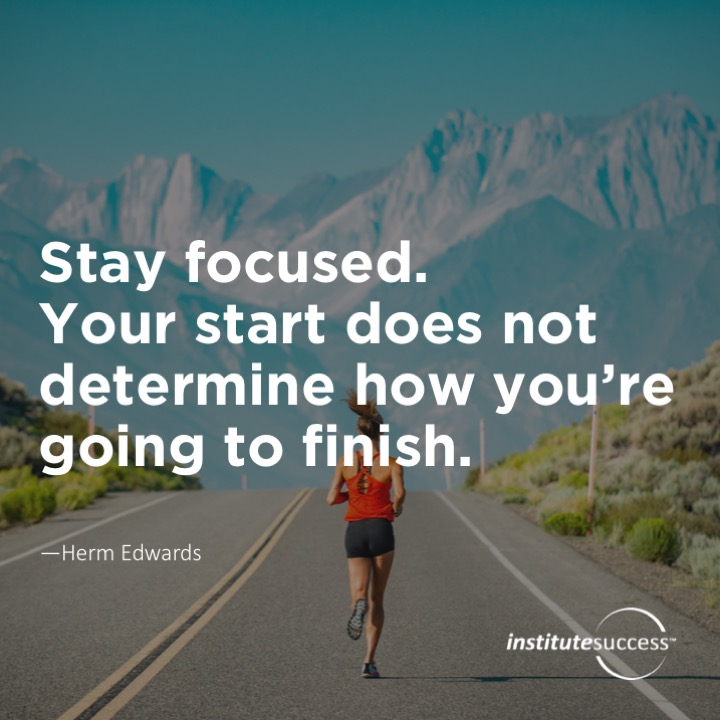 Stay focused. Your start does not determine how you're going to finish. Herm Edwards