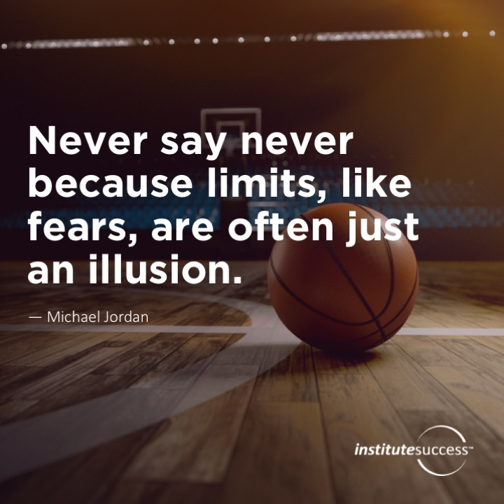 Never say never because limits, like fears, are often just an illusion.  Michael Jordan
