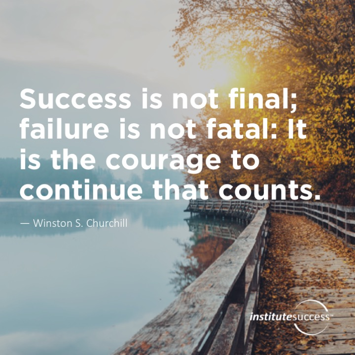 Success is not final; failure is not fatal: It is the courage to continue that counts.Winston S. Churchill