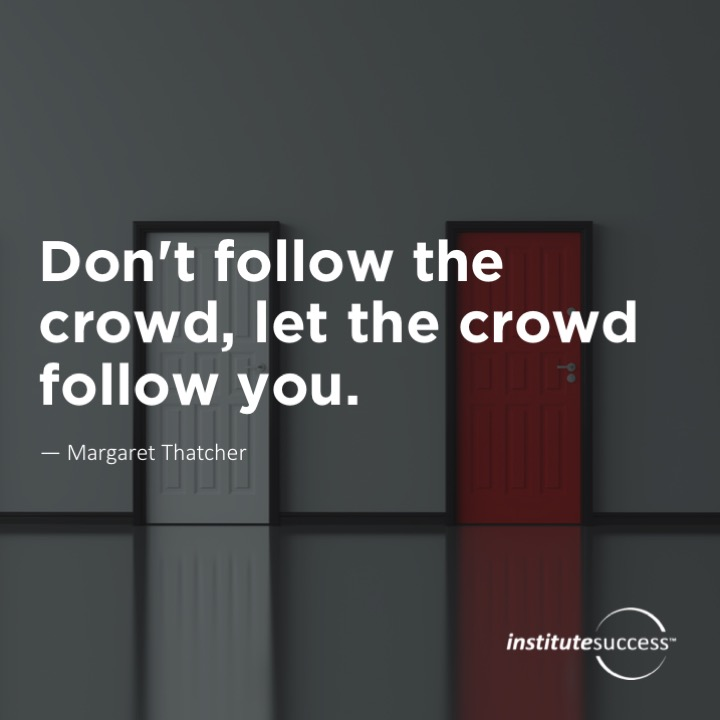 Don't follow the crowd, let the crowd follow you.	Margaret Thatcher