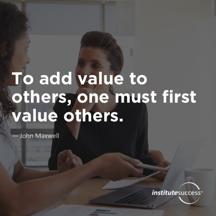 To add value to others, one must first value others.  John Maxwell