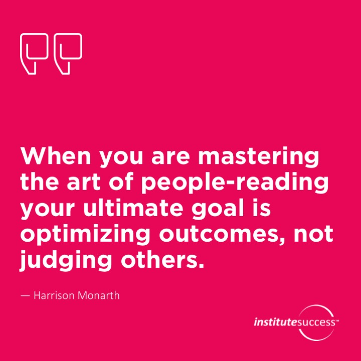 When you are mastering the art of people-reading your ultimate goal is optimizing outcomes, not judging others.	Harrison Monarth