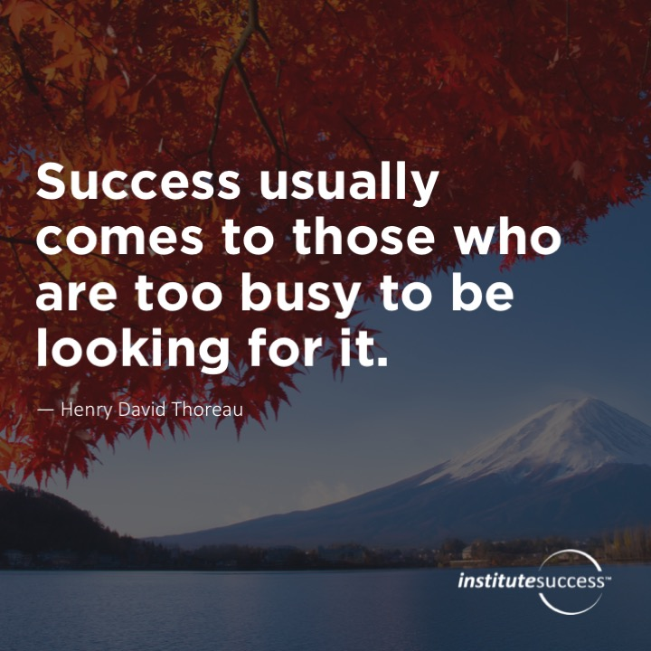 Success usually comes to those who are too busy to be looking for it. – Henry David Thoreau