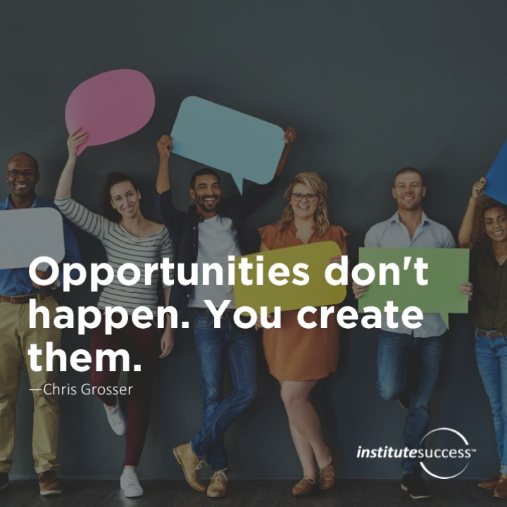 Opportunities don't happen. You create them. – Chris Grosser