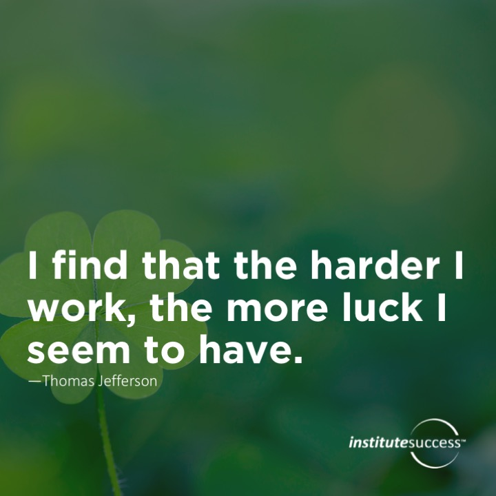 I find that the harder I work, the more luck I seem to have.	 Thomas Jefferson