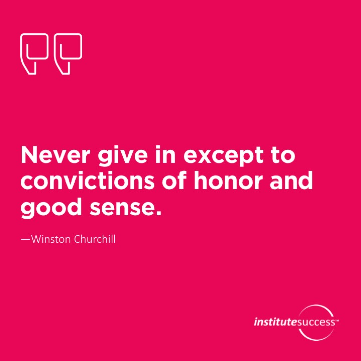 Never give in except to convictions of honor and good sense.	Winston Churchill
