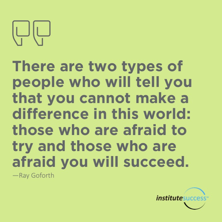 There are two types of people who will tell you that you cannot make a difference in this world: those who are afraid to try and those who are afraid you will succeed.	Ray Goforth