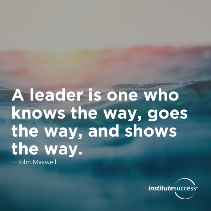 A leader is one who knows the way, goes the way, and shows the way. John Maxwell