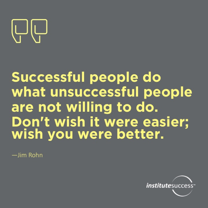 Successful people do what unsuccessful people are not willing to do. Don't wish it were easier; wish you were better.Jim Rohn