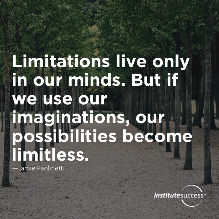 Limitations live only in our minds.  But if we use our imaginations, our possibilities become limitless – Jamie Paolinetti
