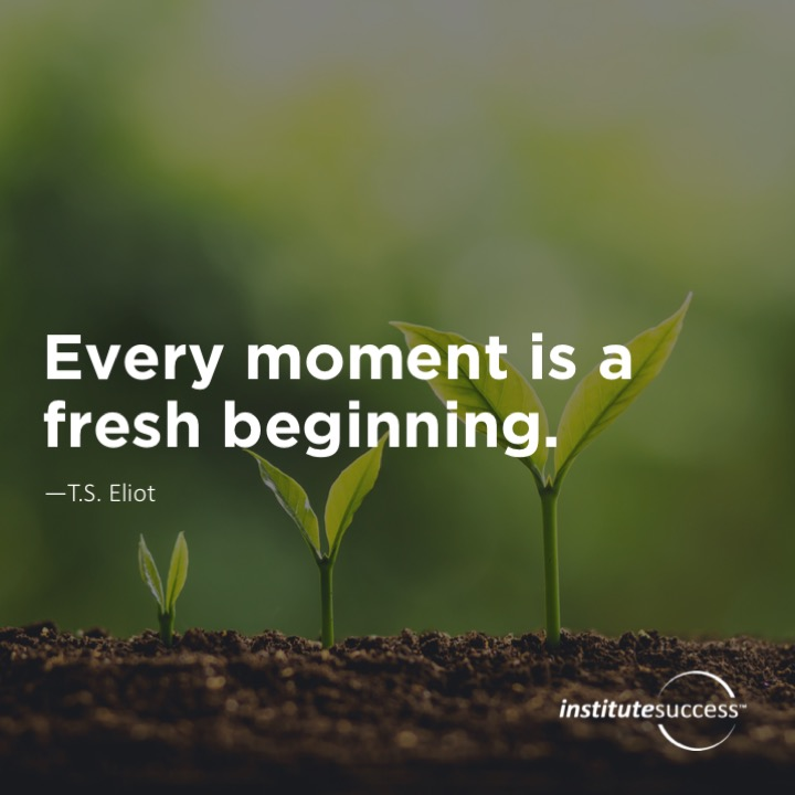 Every moment is a fresh beginning. T.S. Eliot