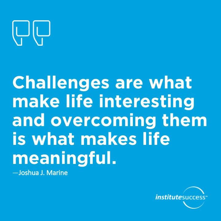 Challenges are what make life interesting and overcoming them is what makes life meaningful. – Joshua J. Marine