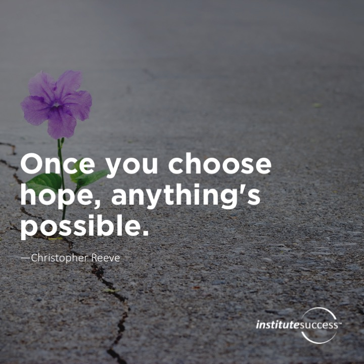 Once you choose hope, anything's possible.Christopher Reeve