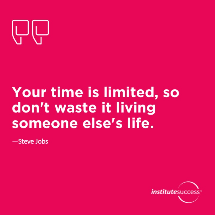 Your time is limited, so don't waste it living someone else's life.Steve Jobs