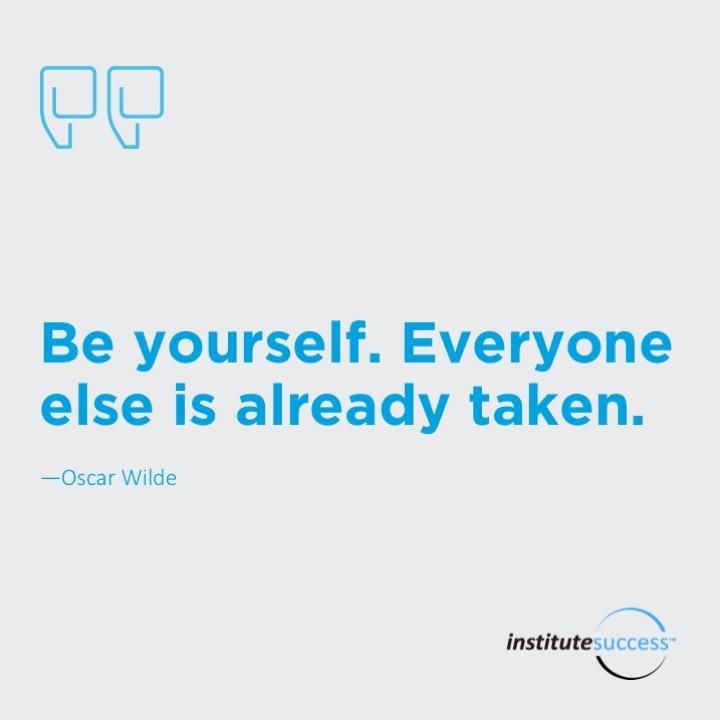 Be yourself. Everyone else is already taken. – Oscar Wilde