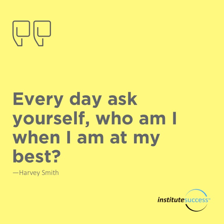 Every day ask yourself, who am I when I am at my best?	Harvey Smith