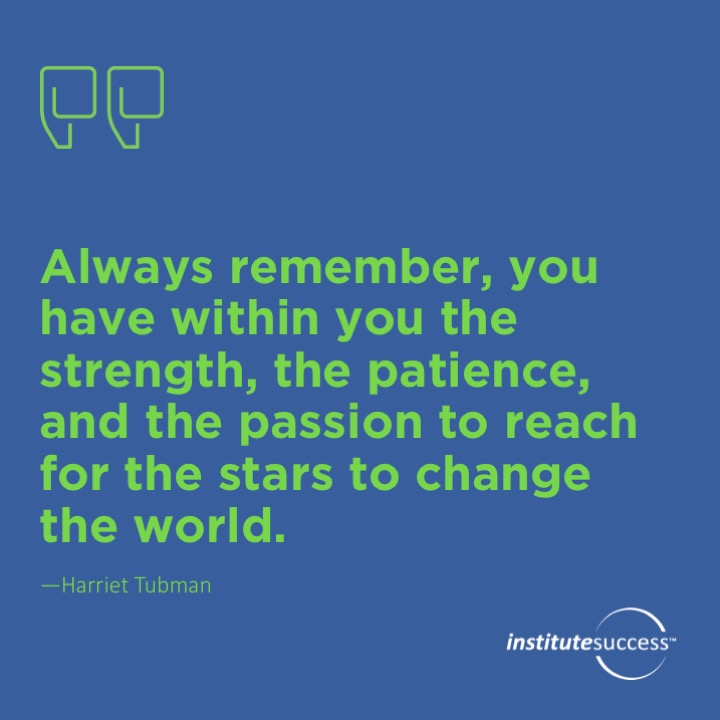 Always remember, you have within you the strength, the patience, and the passion to reach for the stars to change the world.  Harriet Tubman