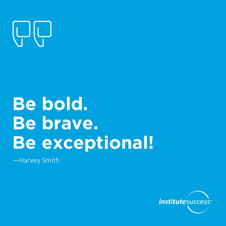 Be bold. Be brave. Be exceptional!   Harvey Smith