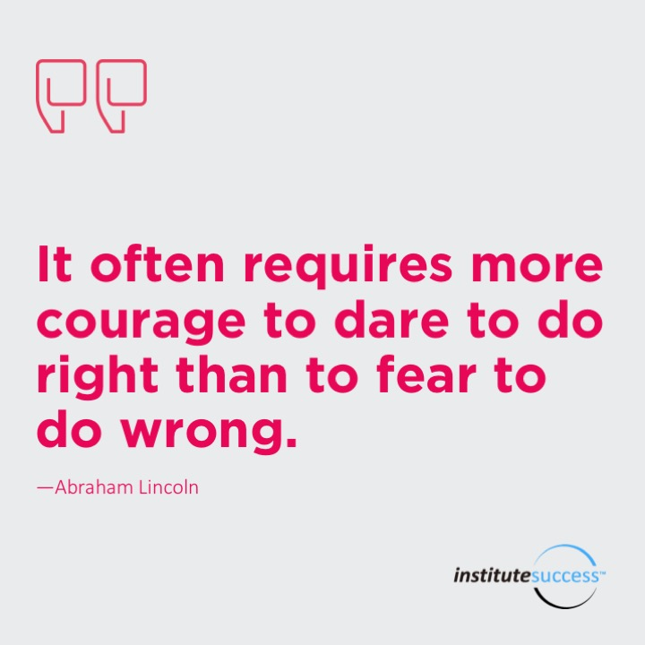 It often requires more courage to dare to do right than to fear to do wrong.  Abraham Lincoln