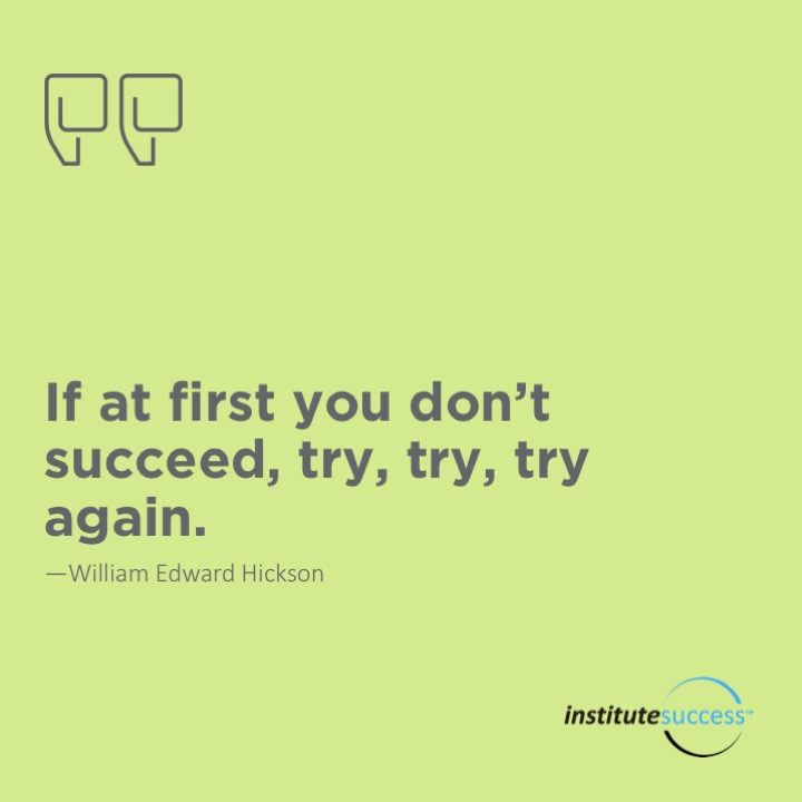If at first you don't succeed, try, try, try again.	William Edward Hickson