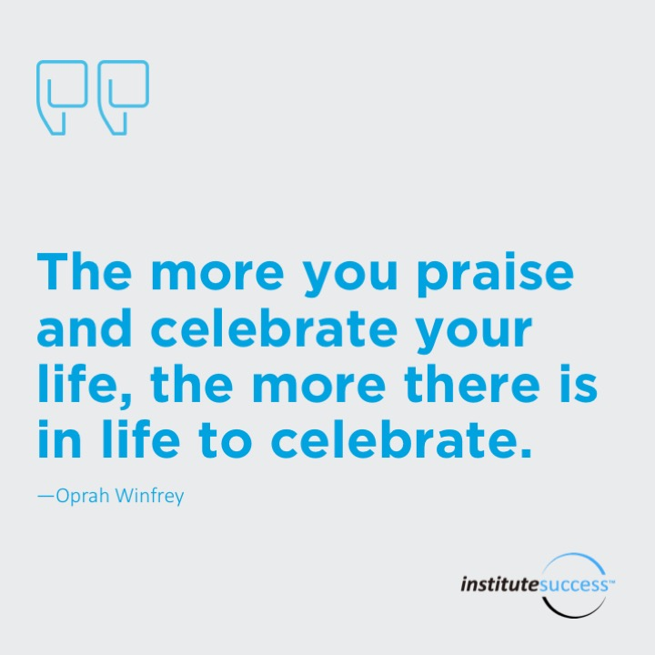The more you praise and celebrate your life, the more there is in life to celebrate.Oprah Winfrey