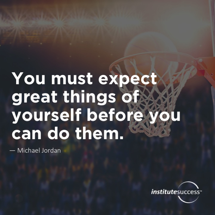 You must expect great things of yourself before you can do them.   Michael Jordan