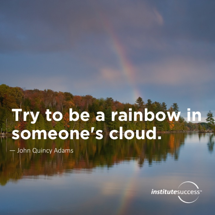 Try to be a rainbow in someone's cloud.	John Quincy Adams