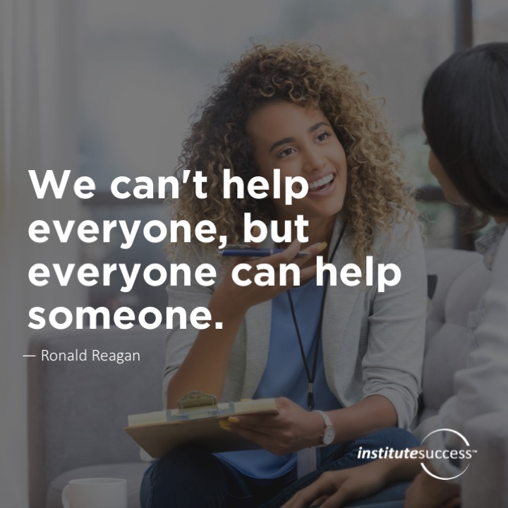 We can't help everyone, but everyone can help someone.	 – Ronald Reagan