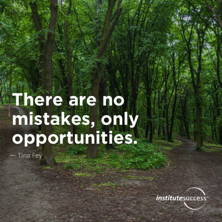 There are no mistakes, only opportunities.	Tina Fey
