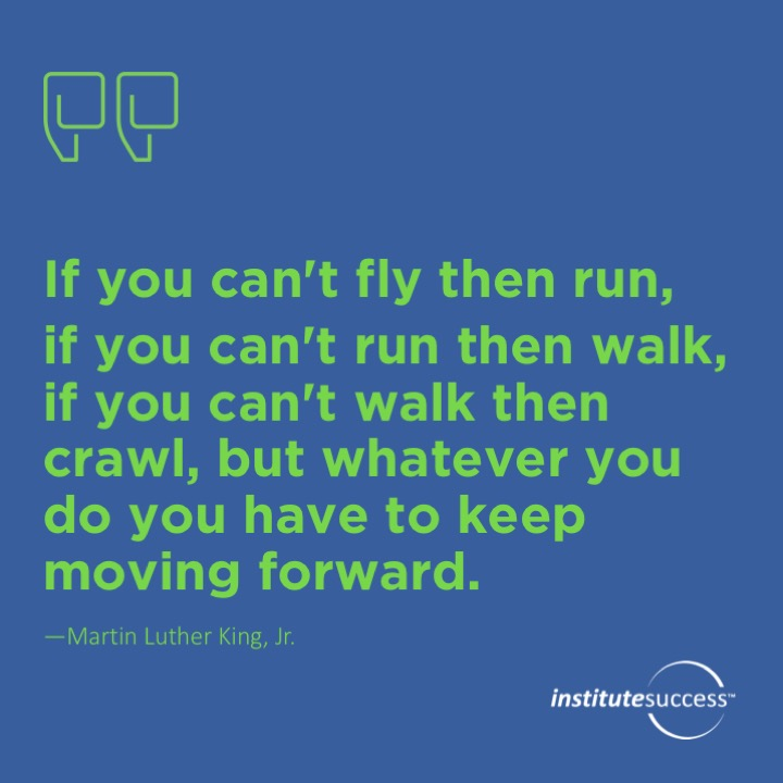 If you can't fly then run, if you can't run then walk, if you can't walk then crawl, but whatever you do you have to keep moving forward.Martin Luther King, Jr.