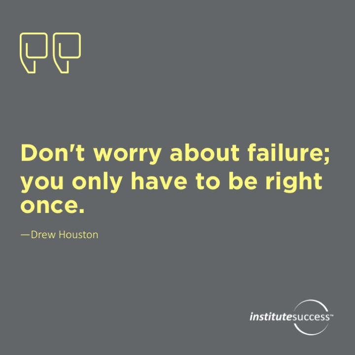 Don't worry about failure; you only have to be right once.Drew Houston