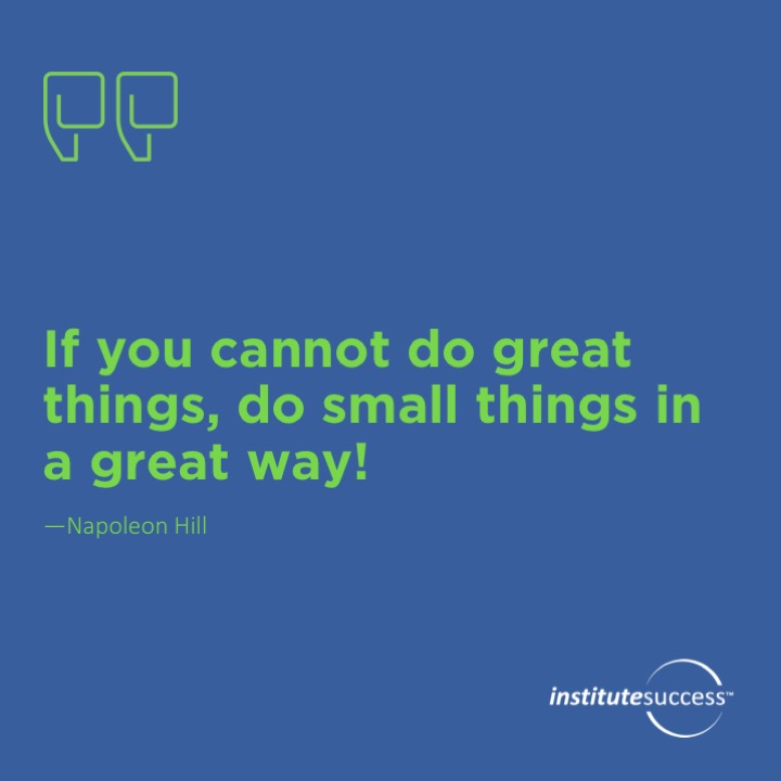 If you cannot do great things, do small things in a great way!	Napoleon Hill