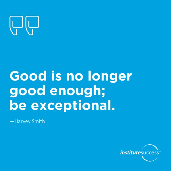 Good is no longer good enough; be exceptional.	Harvey Smith