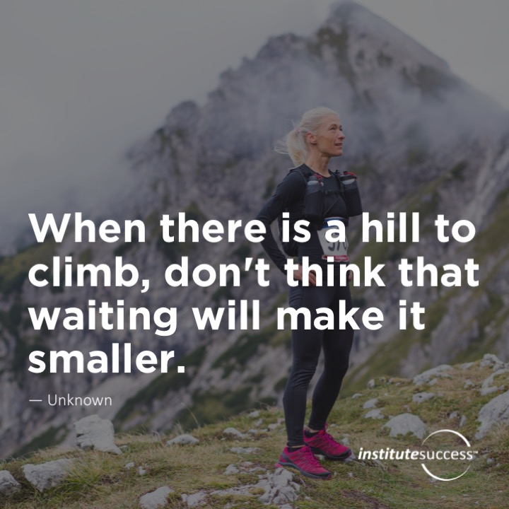 When there is a hill to climb, don't think that waiting will make is smaller. 	Unknown