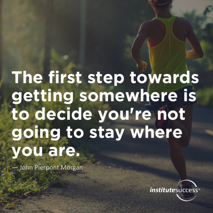 The first step towards getting somewhere is to decide you're not going to stay where you are. John Pierpont Morgan