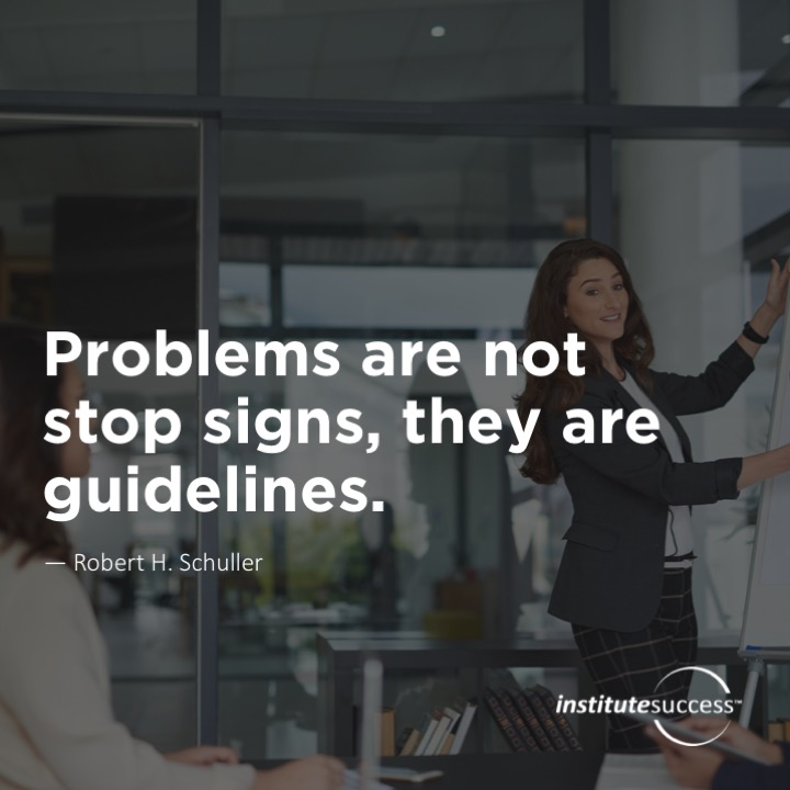 Problems are not stop signs, they are guidelines. 	Robert H. Schuller